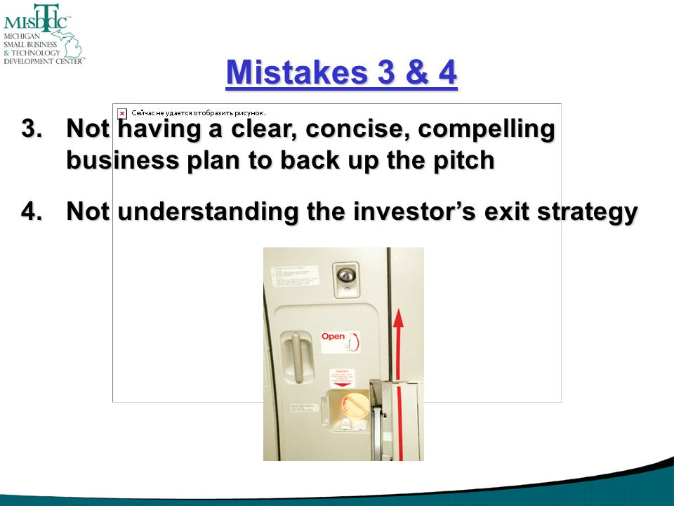 Mistakes 3 & 4 Not having a clear, concise, compelling business plan to back up the pitch. Not understanding the investor's exit strategy.