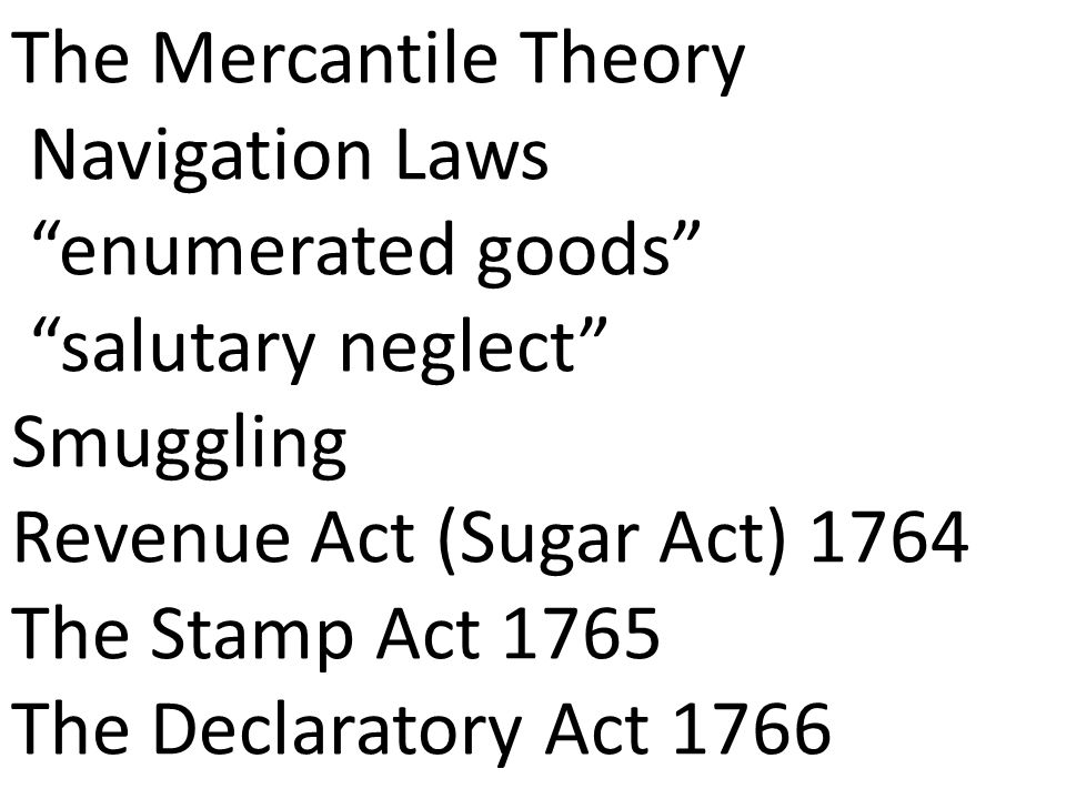 The Mercantile Theory Navigation Laws enumerated goods salutary neglect Smuggling Revenue Act (Sugar Act) 1764 The Stamp Act 1765 The Declaratory Act 1766