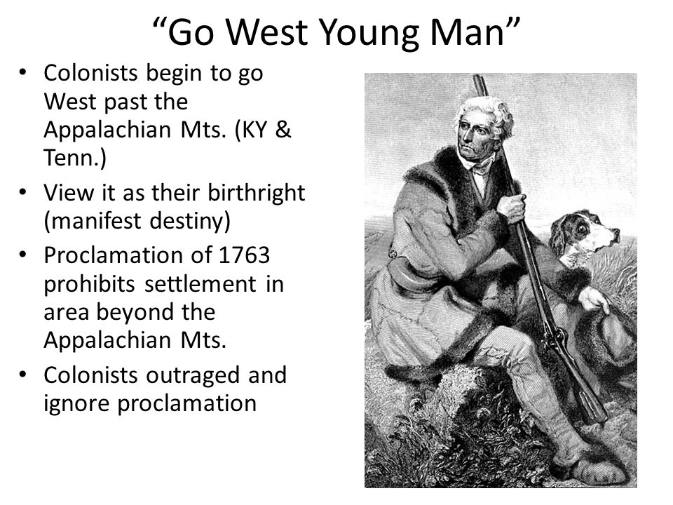 Go West Young Man Colonists begin to go West past the Appalachian Mts. (KY & Tenn.) View it as their birthright (manifest destiny)