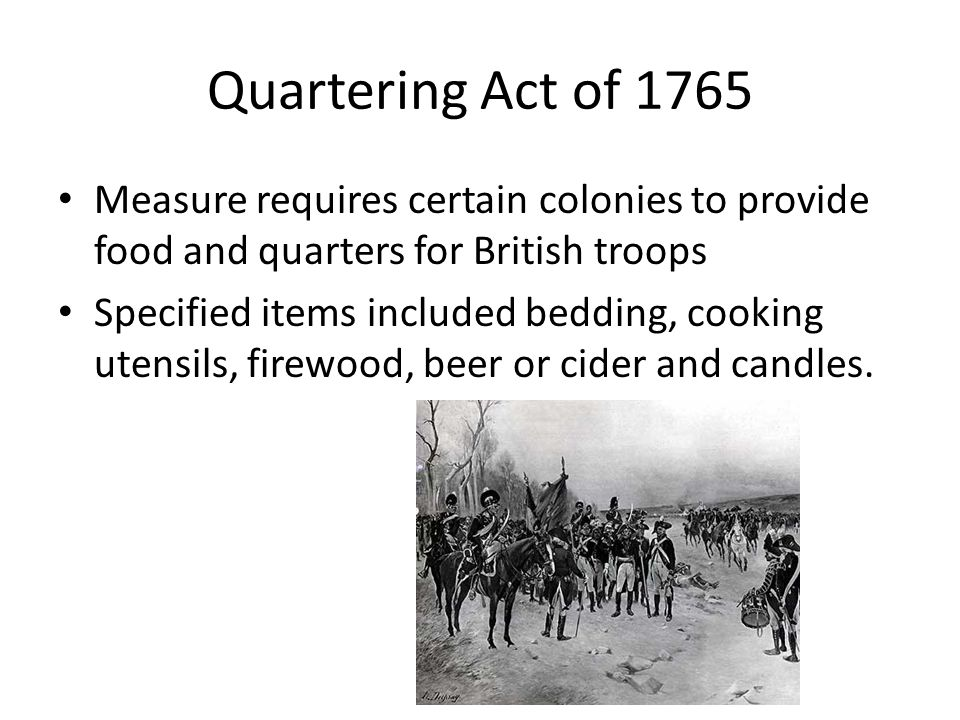 Quartering Act of 1765 Measure requires certain colonies to provide food and quarters for British troops.