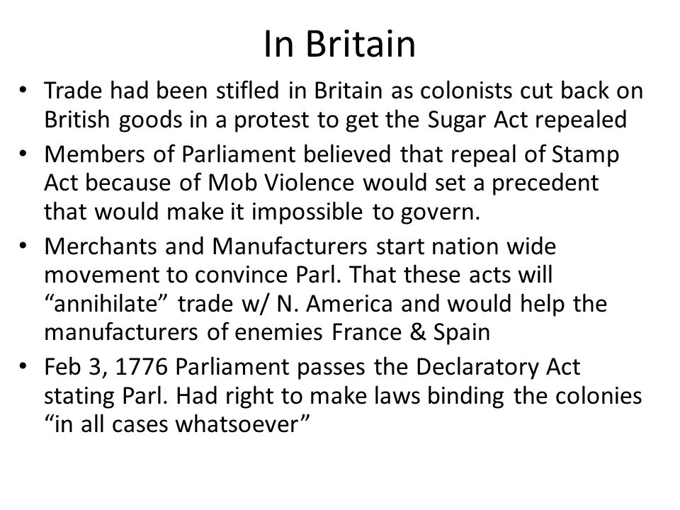 In Britain Trade had been stifled in Britain as colonists cut back on British goods in a protest to get the Sugar Act repealed.