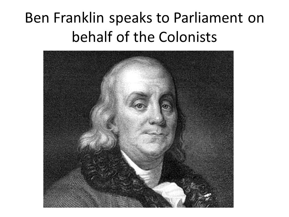 Ben Franklin speaks to Parliament on behalf of the Colonists