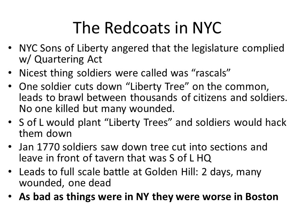 The Redcoats in NYC NYC Sons of Liberty angered that the legislature complied w/ Quartering Act. Nicest thing soldiers were called was rascals