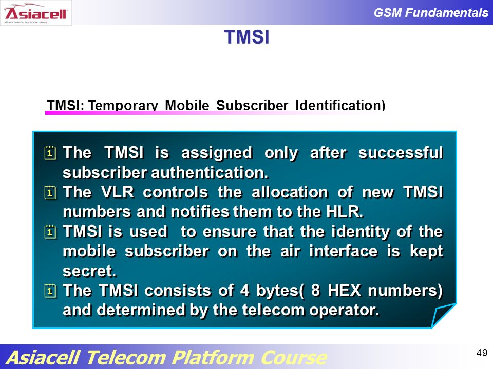TMSI TMSI: Temporary Mobile Subscriber Identification) The TMSI is assigned only after successful subscriber authentication.
