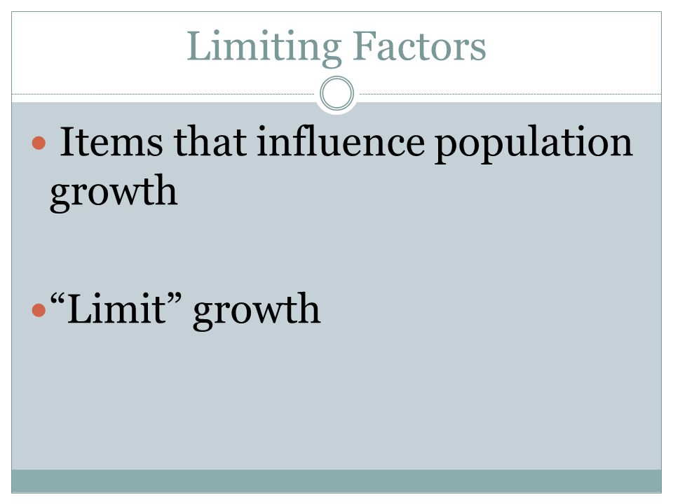Limiting Factors Items that influence population growth Limit growth