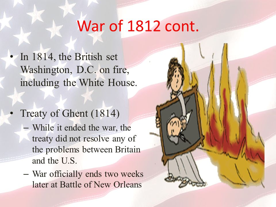War of 1812 cont. In 1814, the British set Washington, D.C. on fire, including the White House. Treaty of Ghent (1814)