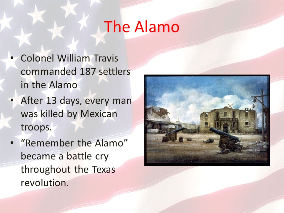 The Alamo Colonel William Travis commanded 187 settlers in the Alamo