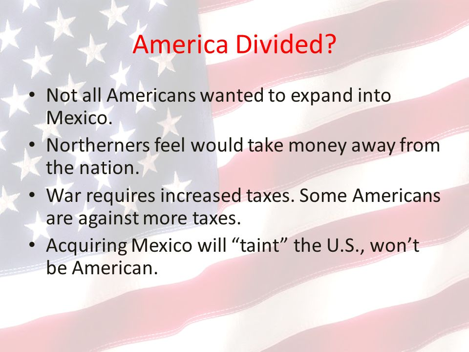 America Divided Not all Americans wanted to expand into Mexico.