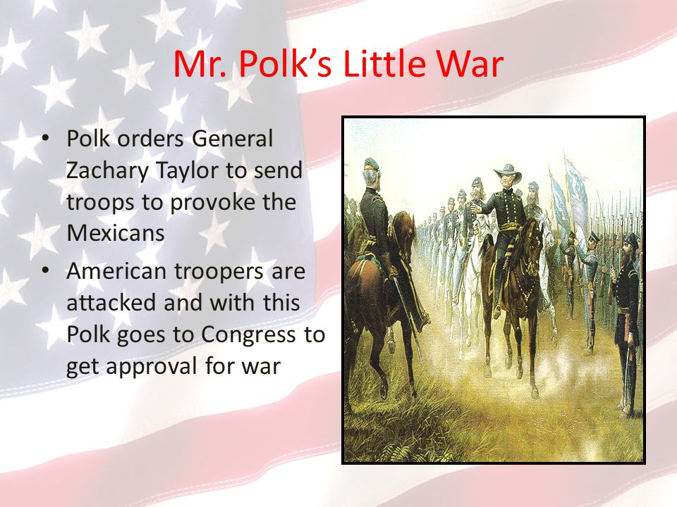 Mr. Polk's Little War Polk orders General Zachary Taylor to send troops to provoke the Mexicans.