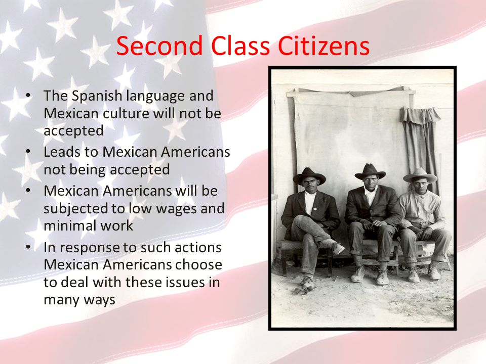 Second Class Citizens The Spanish language and Mexican culture will not be accepted. Leads to Mexican Americans not being accepted.