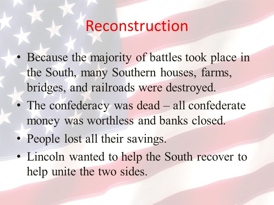 Reconstruction Because the majority of battles took place in the South, many Southern houses, farms, bridges, and railroads were destroyed.