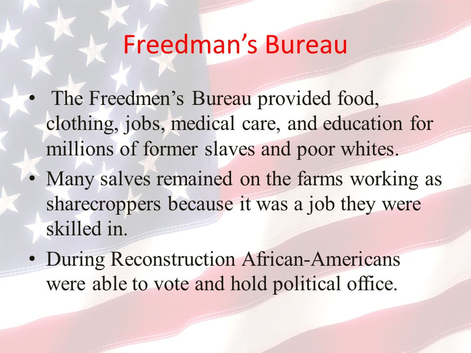 Freedman's Bureau The Freedmen's Bureau provided food, clothing, jobs, medical care, and education for millions of former slaves and poor whites.
