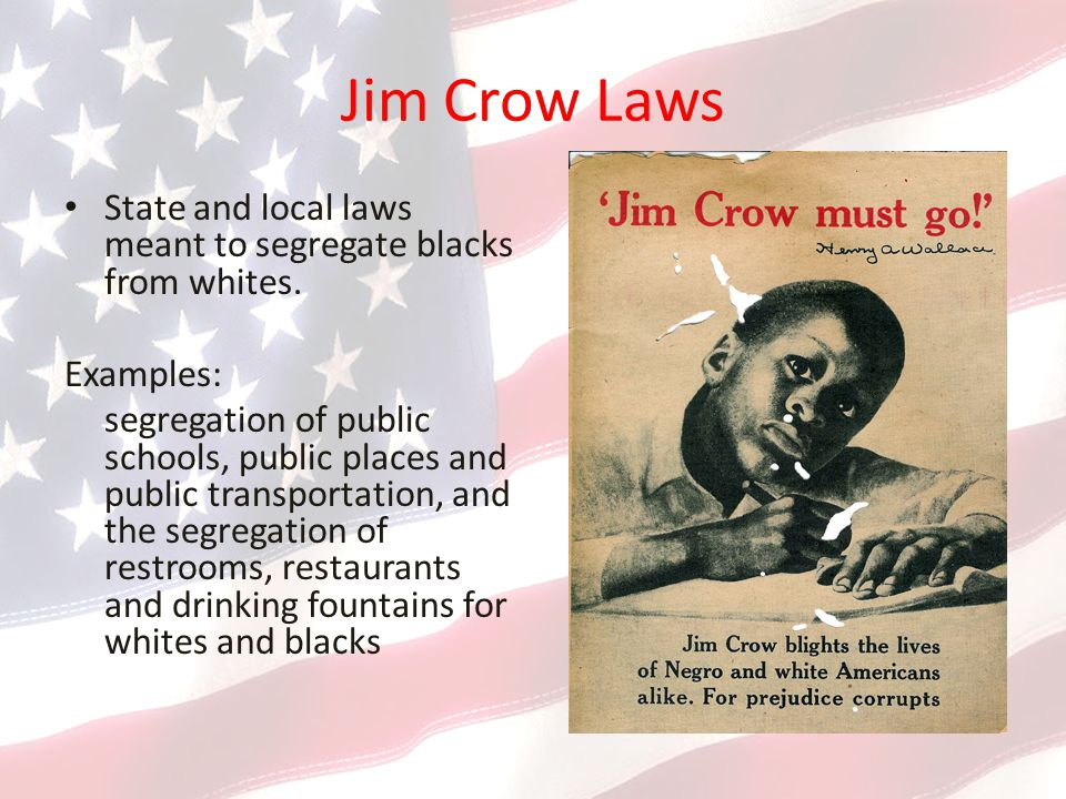 Jim Crow Laws State and local laws meant to segregate blacks from whites. Examples: