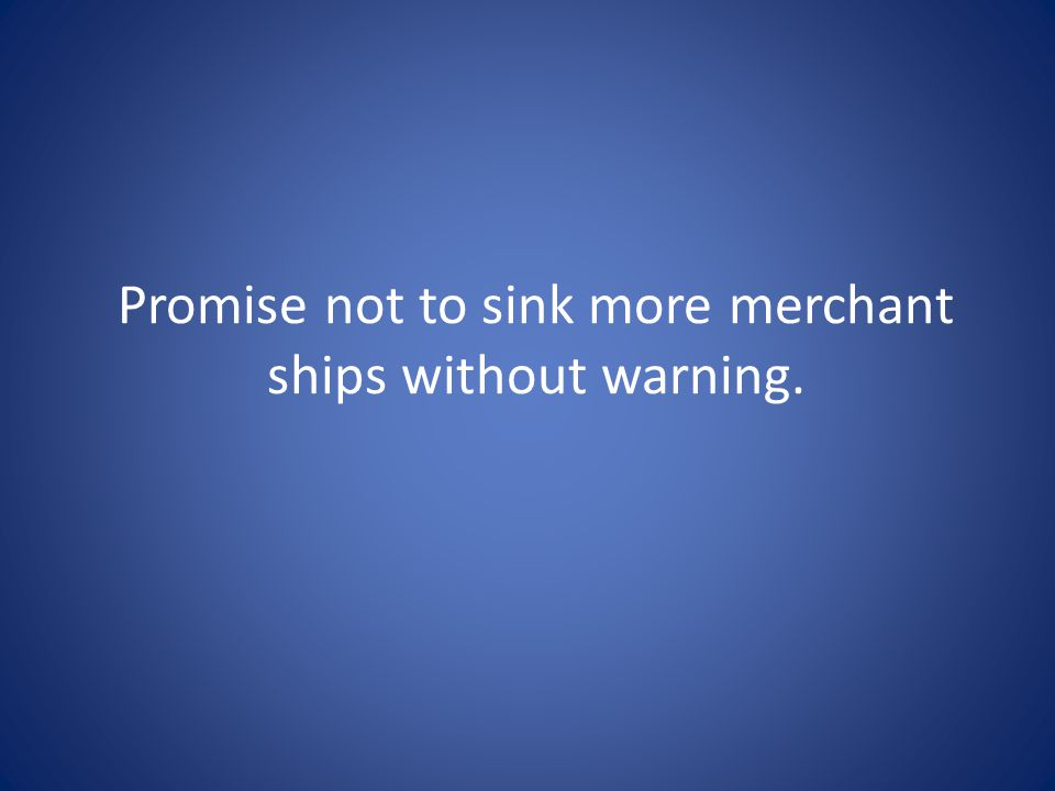 Promise not to sink more merchant ships without warning.