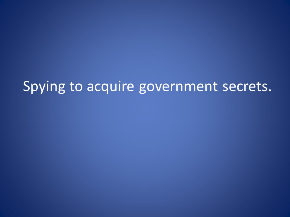 Spying to acquire government secrets.