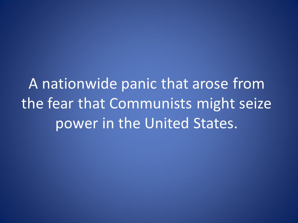 A nationwide panic that arose from the fear that Communists might seize power in the United States.