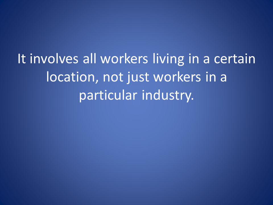 It involves all workers living in a certain location, not just workers in a particular industry.