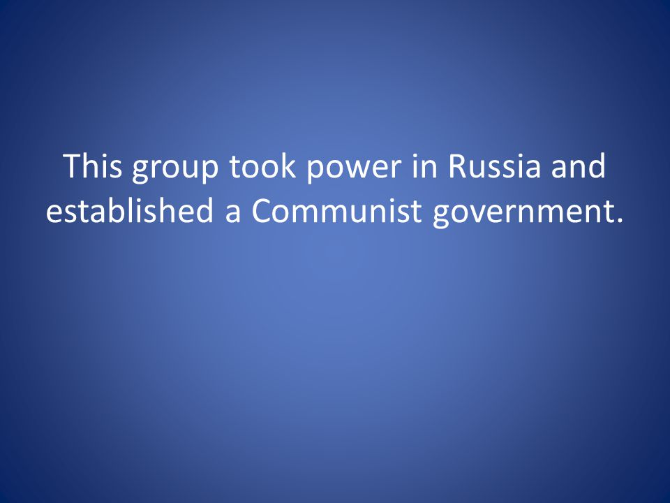 This group took power in Russia and established a Communist government.
