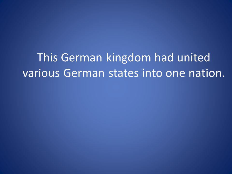 This German kingdom had united various German states into one nation.