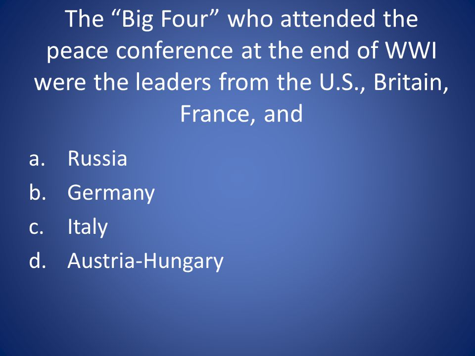 The Big Four who attended the peace conference at the end of WWI were the leaders from the U.S., Britain, France, and
