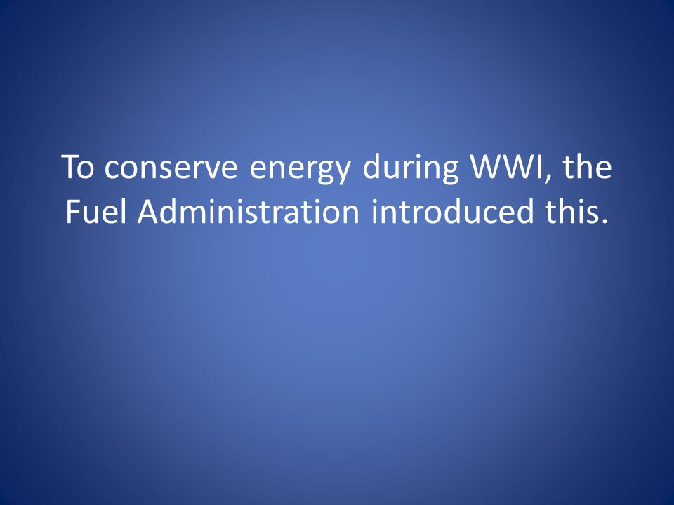 To conserve energy during WWI, the Fuel Administration introduced this.