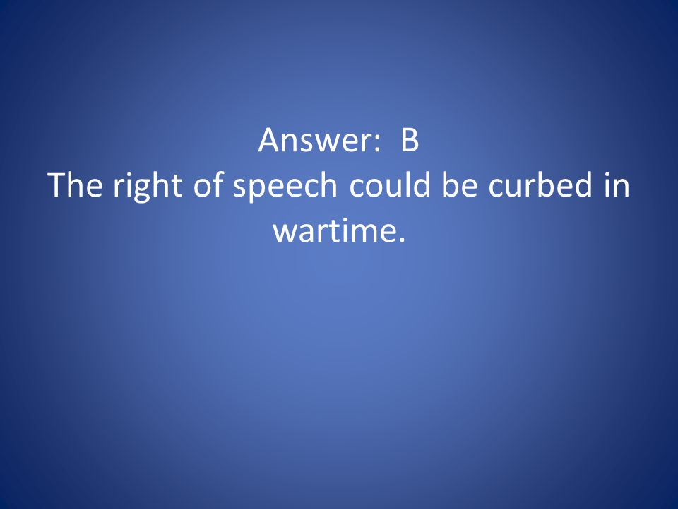 Answer: B The right of speech could be curbed in wartime.