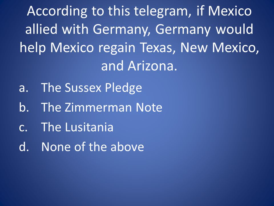 According to this telegram, if Mexico allied with Germany, Germany would help Mexico regain Texas, New Mexico, and Arizona.