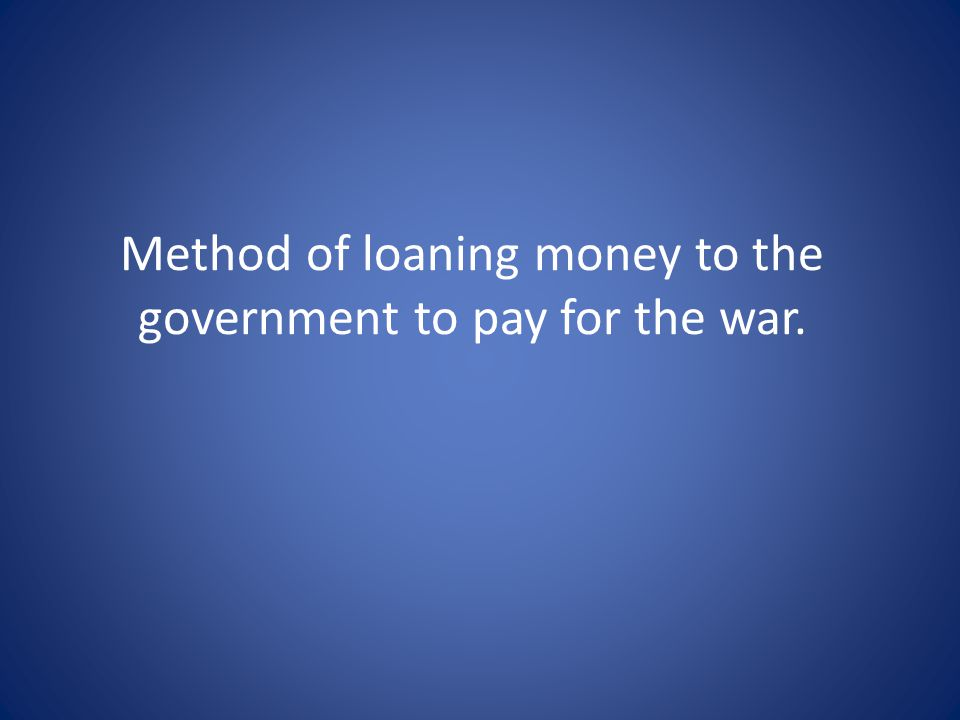 Method of loaning money to the government to pay for the war.