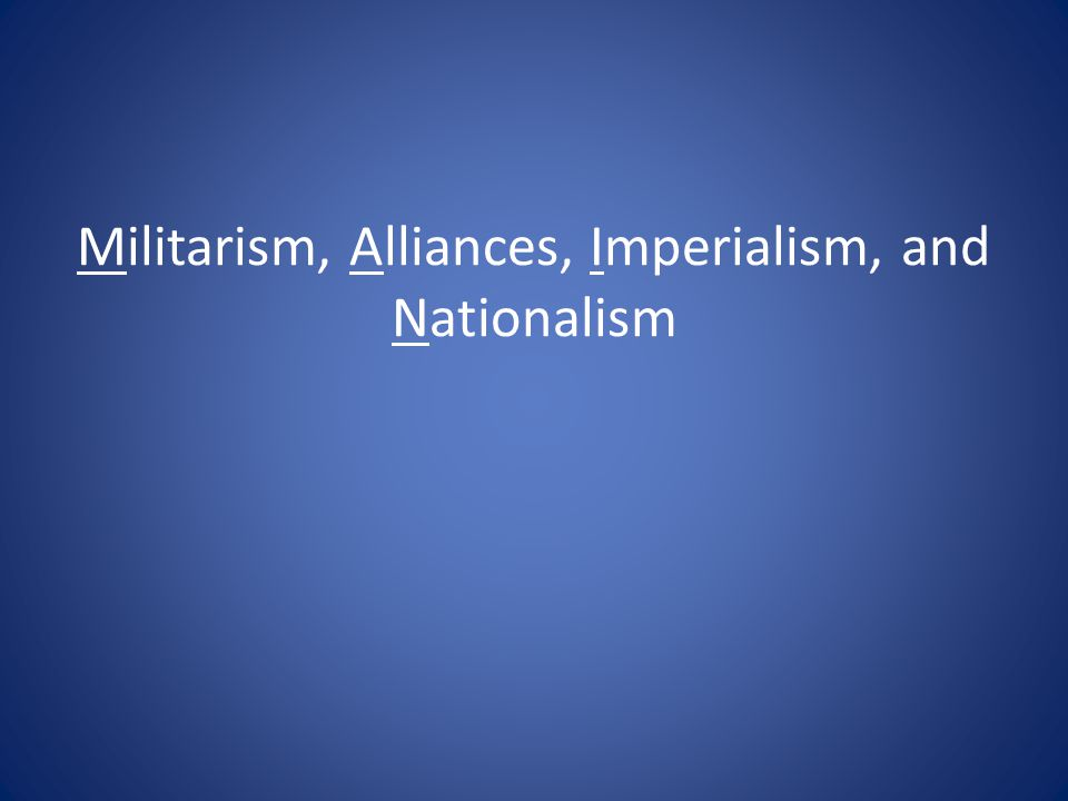 Militarism, Alliances, Imperialism, and Nationalism