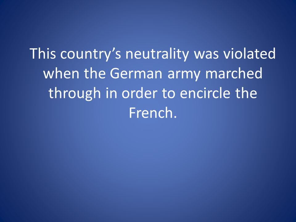 This country's neutrality was violated when the German army marched through in order to encircle the French.