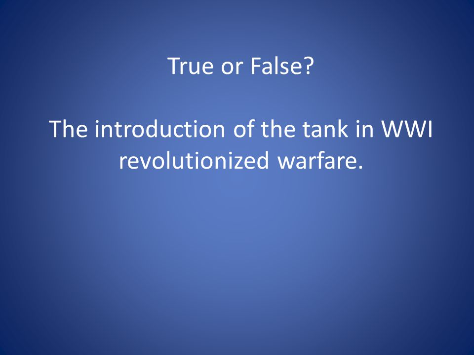 True or False The introduction of the tank in WWI revolutionized warfare.