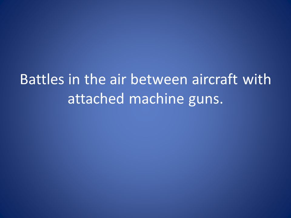 Battles in the air between aircraft with attached machine guns.