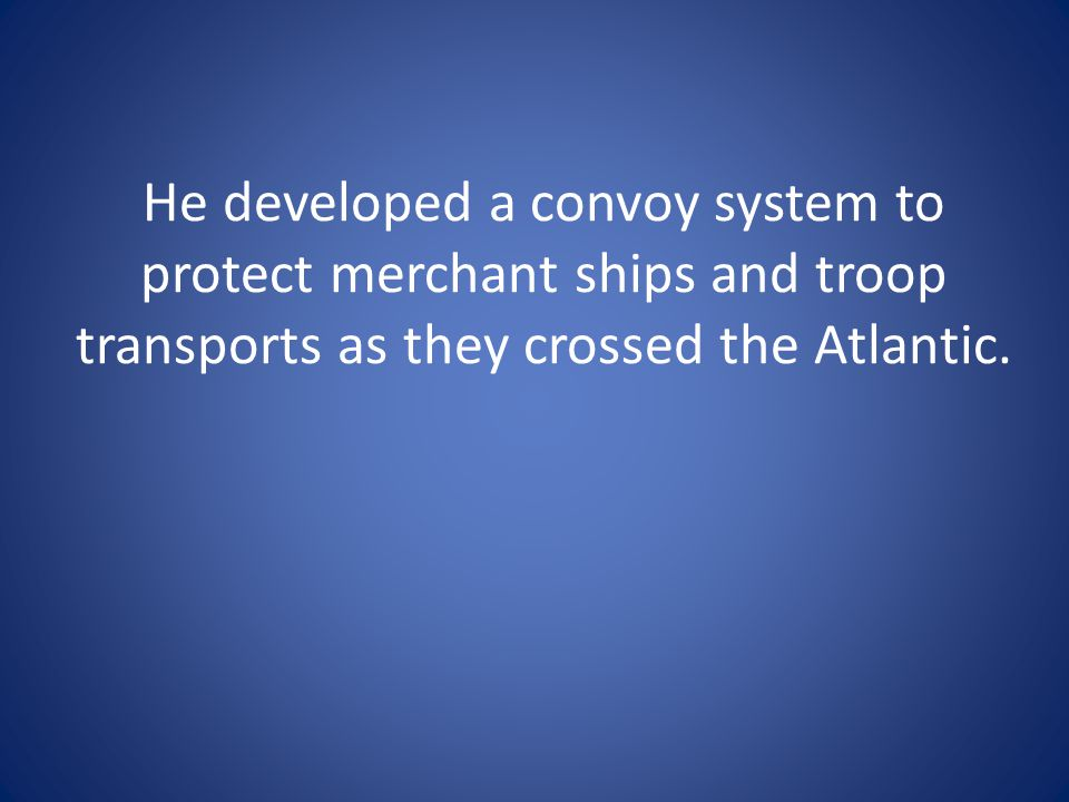 He developed a convoy system to protect merchant ships and troop transports as they crossed the Atlantic.