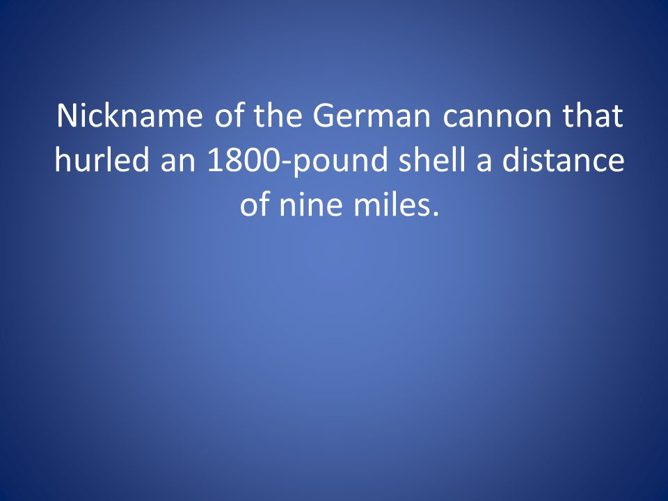 Nickname of the German cannon that hurled an 1800-pound shell a distance of nine miles.