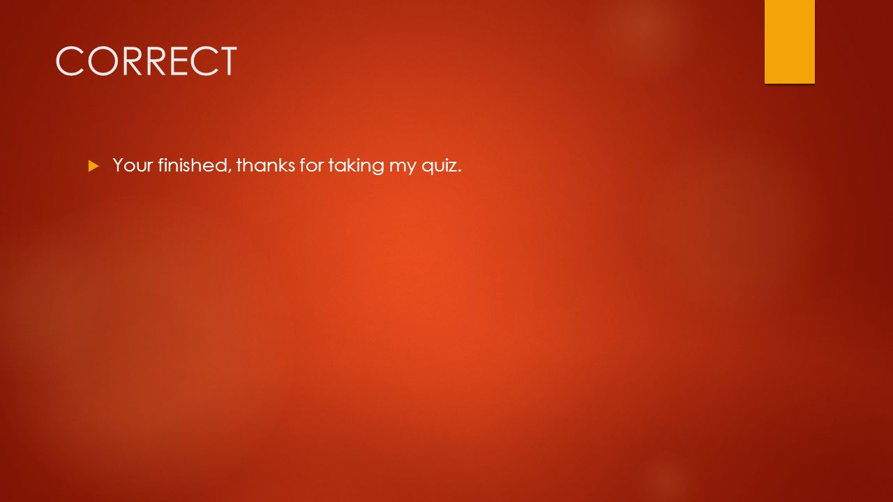 CORRECT Your finished, thanks for taking my quiz.