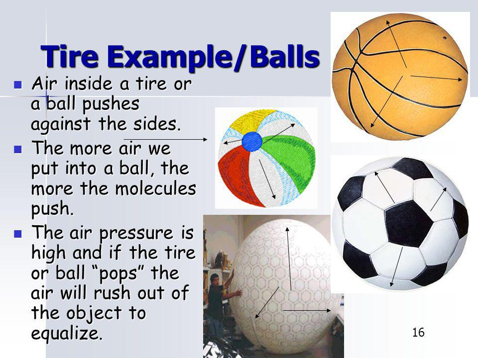 Tire Example/Balls Air inside a tire or a ball pushes against the sides. The more air we put into a ball, the more the molecules push.