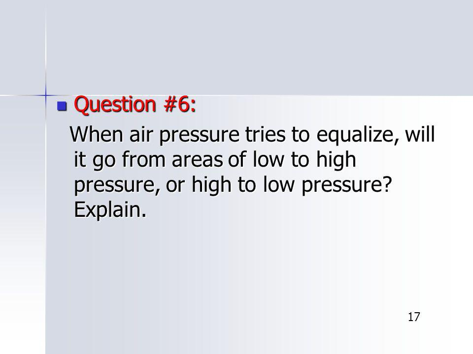 Question #6: When air pressure tries to equalize, will it go from areas of low to high pressure, or high to low pressure Explain.