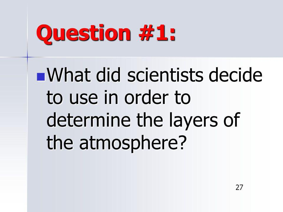 Question #1: What did scientists decide to use in order to determine the layers of the atmosphere.