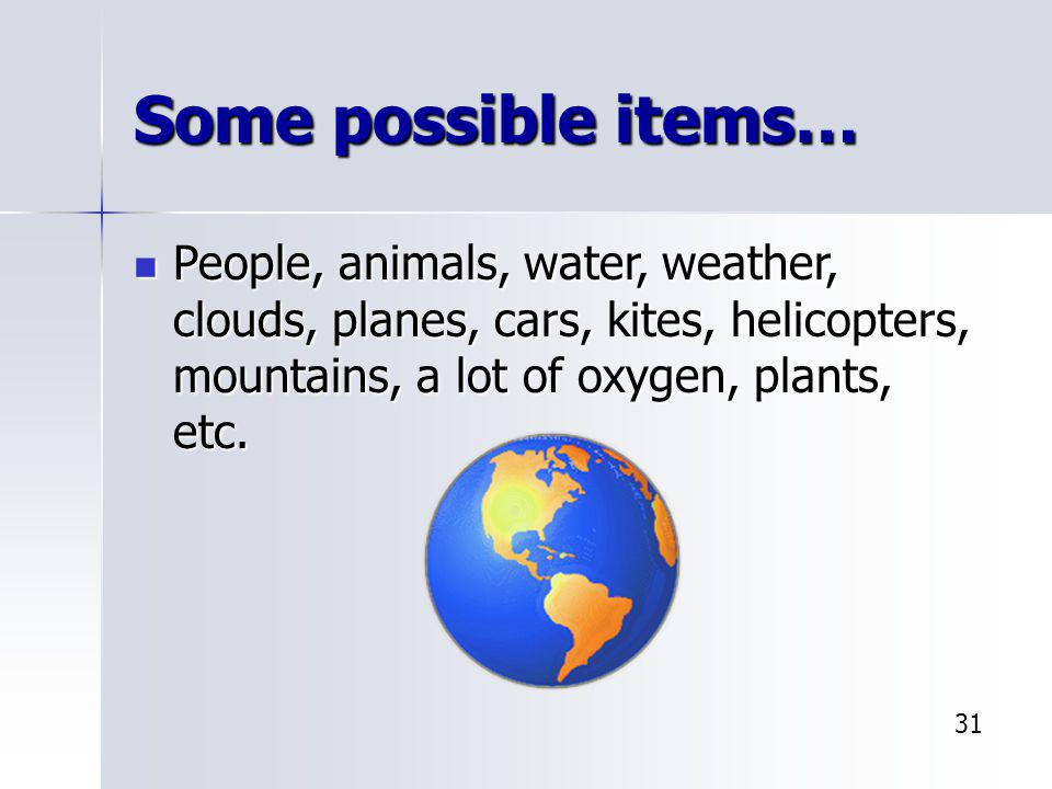 Some possible items… People, animals, water, weather, clouds, planes, cars, kites, helicopters, mountains, a lot of oxygen, plants, etc.