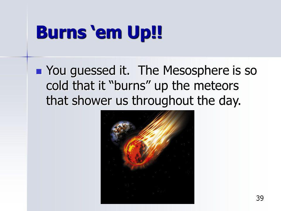 Burns 'em Up!! You guessed it. The Mesosphere is so cold that it burns up the meteors that shower us throughout the day.