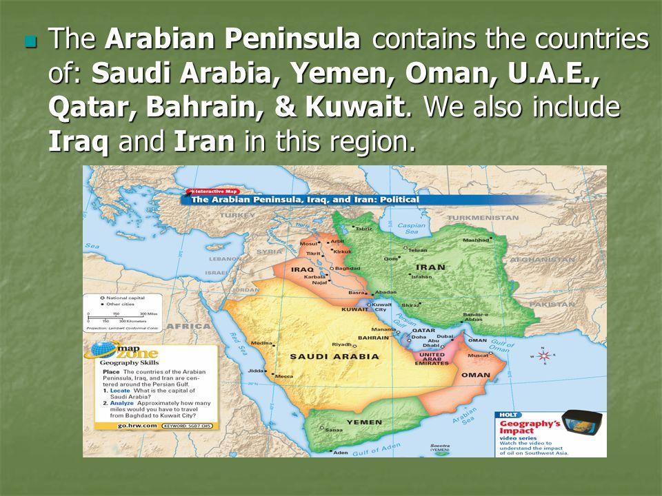 The Arabian Peninsula contains the countries of: Saudi Arabia, Yemen, Oman, U.A.E., Qatar, Bahrain, & Kuwait.