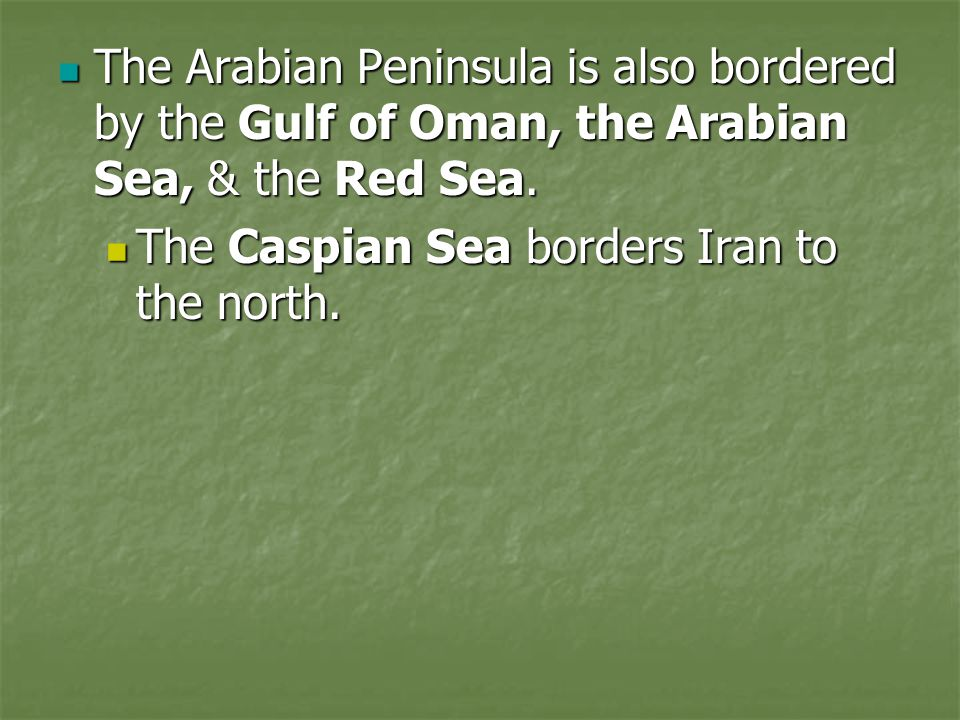 The Arabian Peninsula is also bordered by the Gulf of Oman, the Arabian Sea, & the Red Sea.