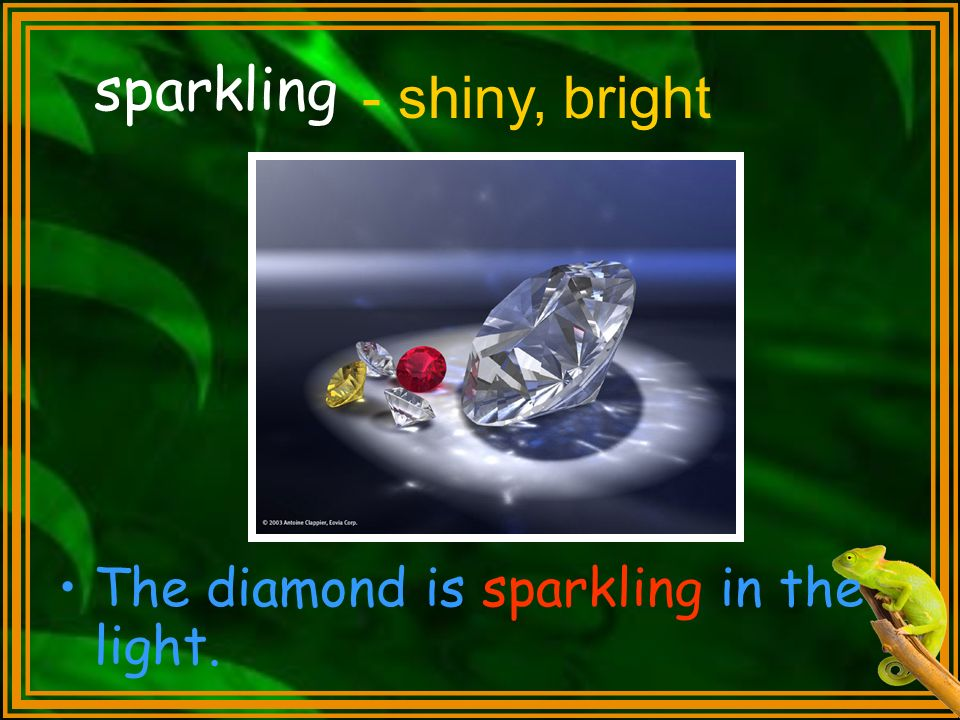 sparkling - shiny, bright The diamond is sparkling in the light.