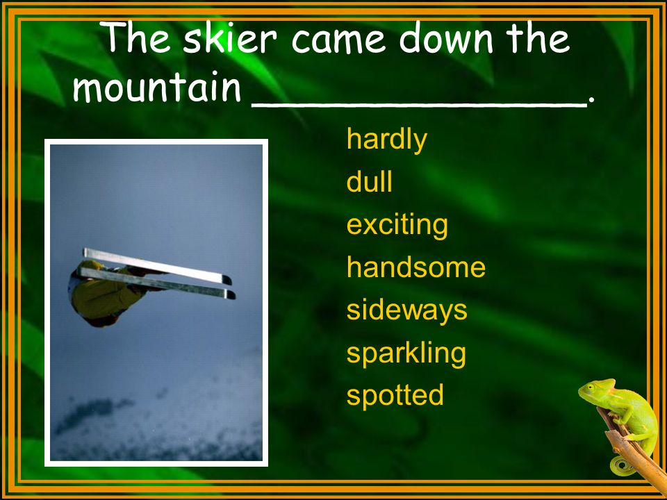 The skier came down the mountain _____________.