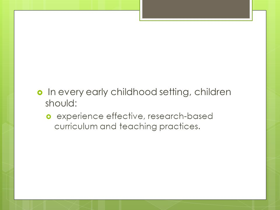 In every early childhood setting, children should: