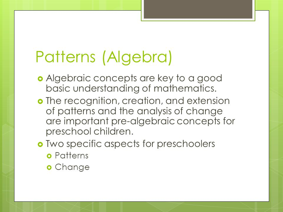 Patterns (Algebra) Algebraic concepts are key to a good basic understanding of mathematics.