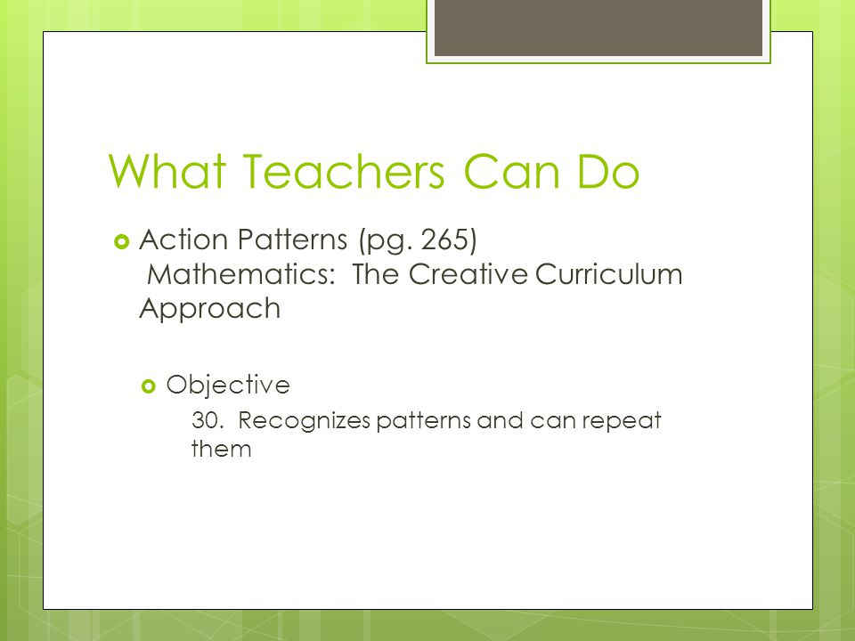 What Teachers Can Do Action Patterns (pg. 265) Mathematics: The Creative Curriculum Approach. Objective.