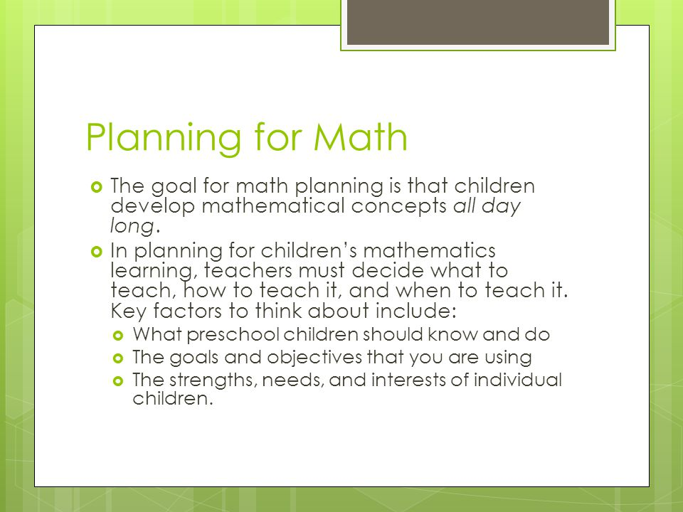 Planning for Math The goal for math planning is that children develop mathematical concepts all day long.