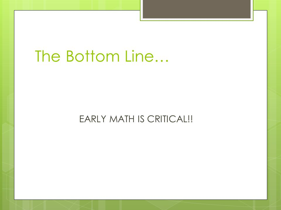 The Bottom Line… EARLY MATH IS CRITICAL!!