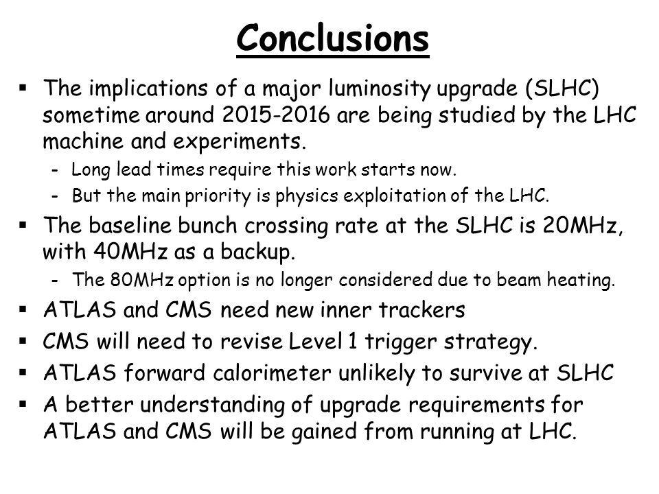 Conclusions The implications of a major luminosity upgrade (SLHC) sometime around 2015-2016 are being studied by the LHC machine and experiments.